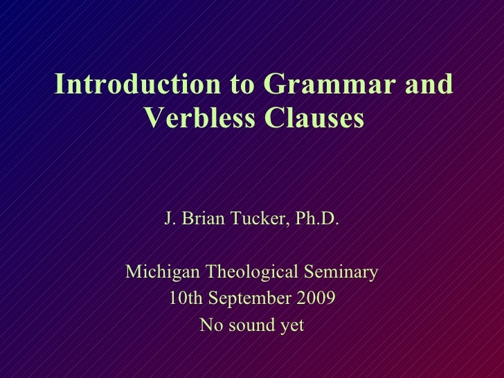 Introduction to Grammar and Verbless Clauses J. Brian Tucker, Ph.D. Michigan Theological Seminary 10th September 2009 No s...
