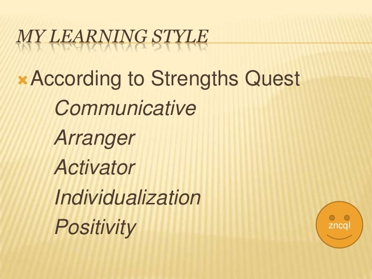 MY LEARNING STYLE According to Strengths Quest   Communicative   Arranger   Activator   Individualization   Positivity   ...