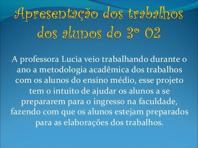 A professora Lucia veio trabalhando durante o ano a metodologia acadêmica dos trabalhos com os alunos do ensino médio, ess...