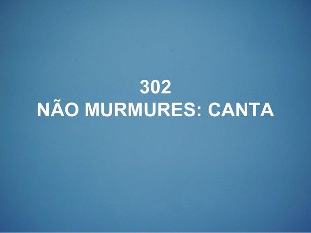 302 NÃO MURMURES: CANTA