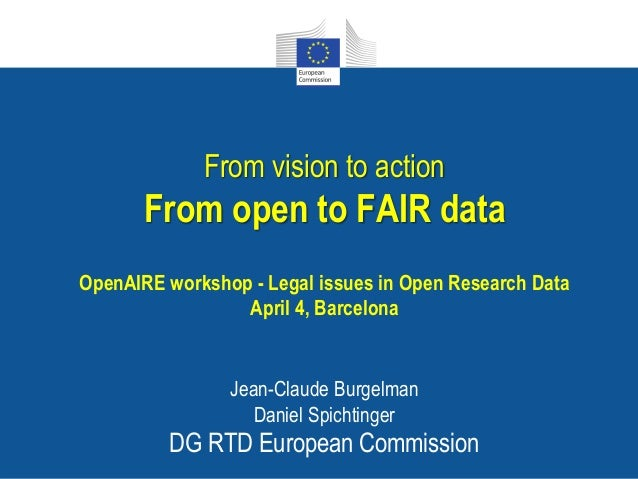From vision to action From open to FAIR data OpenAIRE workshop - Legal issues in Open Research Data April 4, Barcelona Jea...