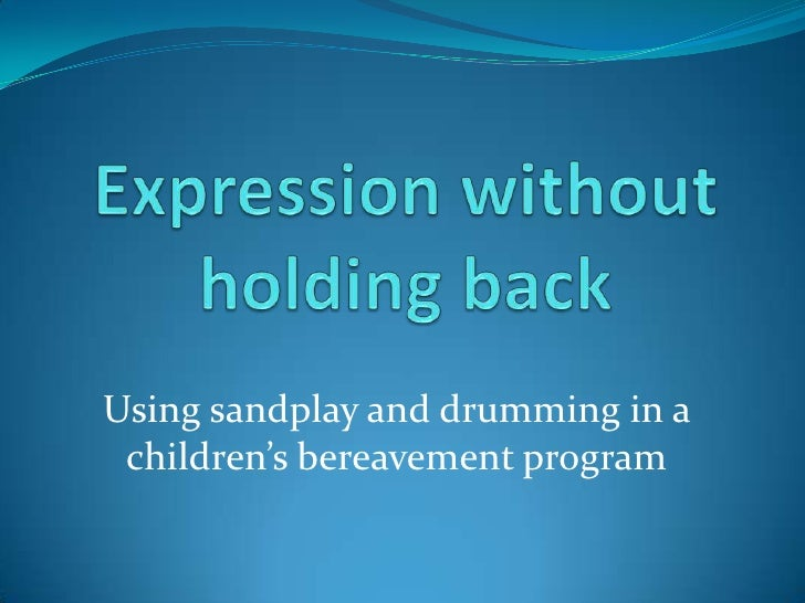 Expression without holding back<br />Using sandplay and drumming in a children's bereavement program<br />