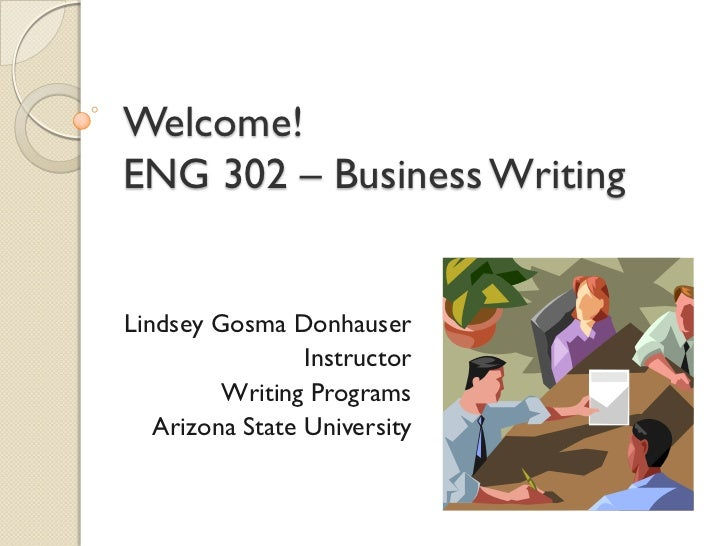 Welcome!ENG 302 – Business WritingLindsey Gosma Donhauser                 Instructor         Writing Programs   Arizona St...
