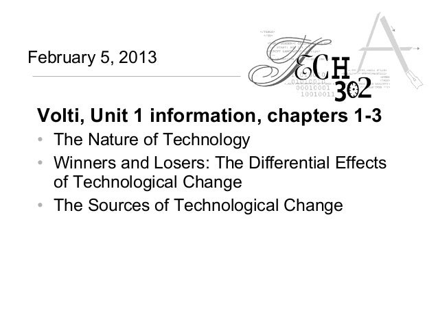 February 5, 2013 Volti, Unit 1 information, chapters 1-3 • The Nature of Technology • Winners and Losers: The Differential...