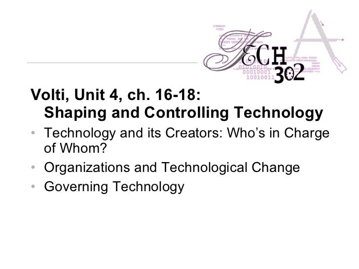 <ul><li>Volti, Unit 4, ch. 16-18: Shaping and Controlling Technology   </li></ul><ul><li>Technology and its Creators: Who'...
