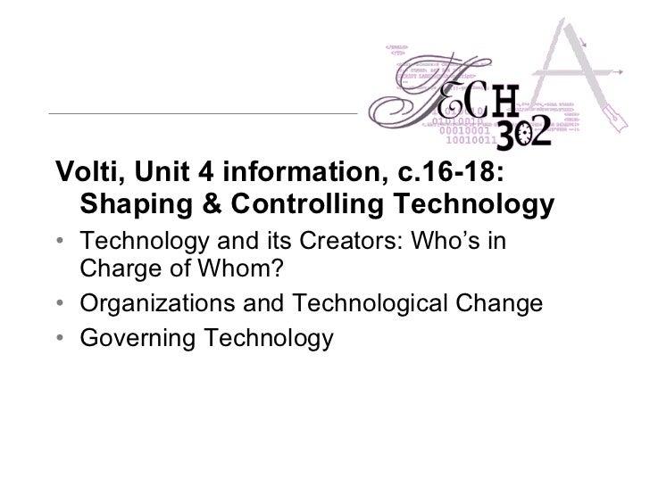 <ul><li>Volti, Unit 4 information, c.16-18: Shaping & Controlling Technology   </li></ul><ul><li>Technology and its Creato...