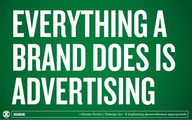 EVERYTHING A  BRAND DOES IS  ADVERTISING  BRANDING © Hunter Territo / Xdesign, Inc - If duplicating please reference appro...