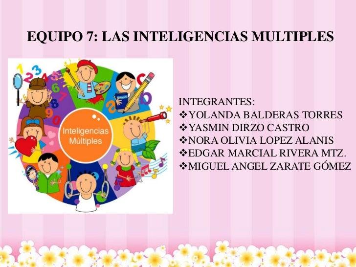 EQUIPO 7: LAS INTELIGENCIAS MULTIPLES                  INTEGRANTES:                  YOLANDA BALDERAS TORRES             ...