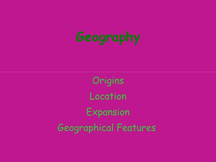 Geography Origins Location Expansion Geographical Features