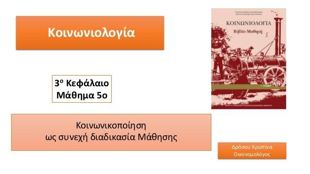 Κοινωνιολογία Κοινωνικοποίηση ως συνεχή διαδικασία Μάθησης 3ο Κεφάλαιο Μάθημα 5ο Δρόσου Χριστίνα Οικονομολόγος
