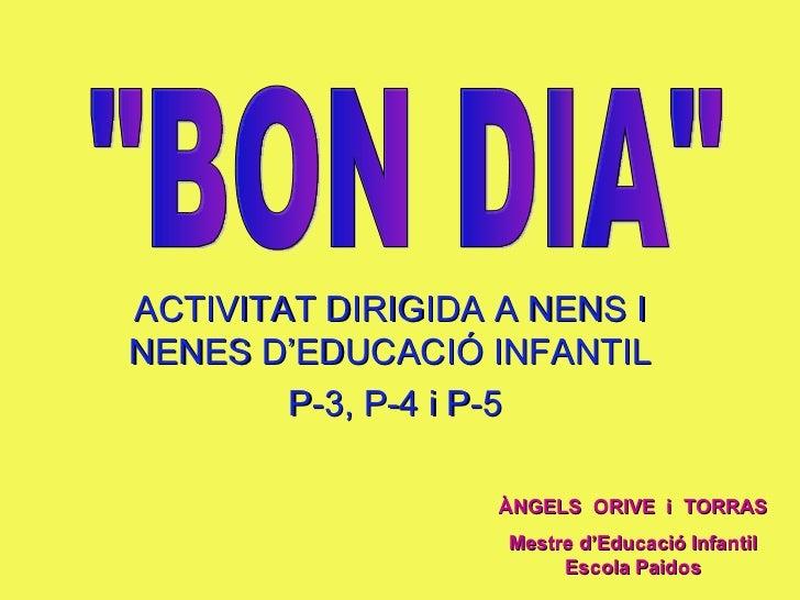 """ACTIVITAT DIRIGIDA A NENS I NENES D'EDUCACIÓ INFANTIL P-3, P-4 i P-5 """"BON DIA"""" ÀNGELS  ORIVE  i  TORRAS Mestre d..."""