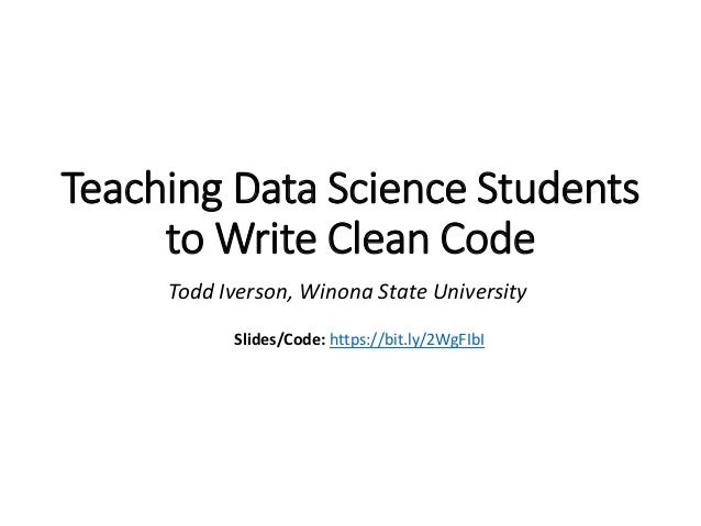 Teaching Data Science Students to Write Clean Code Todd Iverson, Winona State University Slides/Code: https://bit.ly/2WgFI...