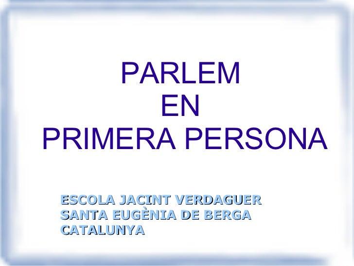 PARLEM  EN  PRIMERA PERSONA ESCOLA JACINT VERDAGUER SANTA EUGÈNIA DE BERGA CATALUNYA
