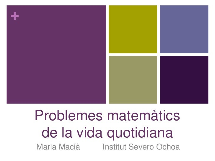 +    Problemes matemàtics     de la vida quotidiana    Maria Macià   Institut Severo Ochoa