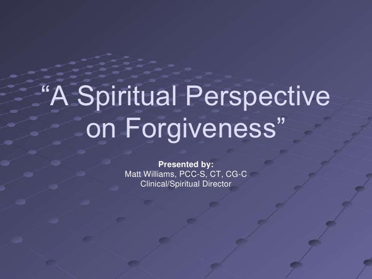 ―A Spiritual Perspective    on Forgiveness‖                 Presented by:       Matt Williams, PCC-S, CT, CG-C           C...