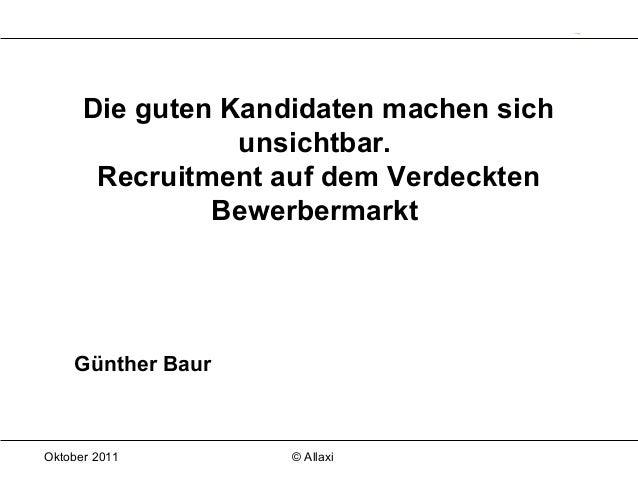 Oktober 2011 © Allaxi Die guten Kandidaten machen sich unsichtbar. Recruitment auf dem Verdeckten Bewerbermarkt Günther Ba...