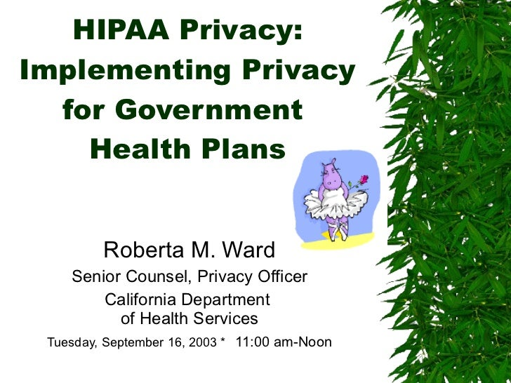 HIPAA Privacy: Implementing Privacy for Government  Health Plans Roberta M. Ward Senior Counsel, Privacy Officer Californi...