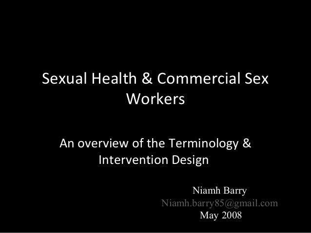 Sexual Health & Commercial Sex Workers An overview of the Terminology & Intervention Design Niamh Barry Niamh.barry85@gmai...