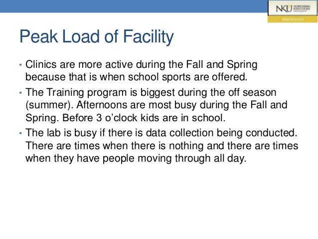 Peak Load of Facility • Clinics are more active during the Fall and Spring because that is when school sports are offered....