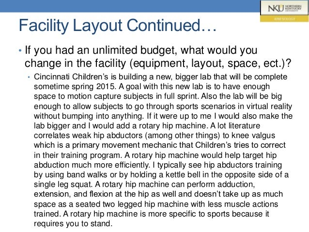 Facility Layout Continued… • If you had an unlimited budget, what would you change in the facility (equipment, layout, spa...