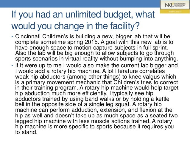 If you had an unlimited budget, what would you change in the facility? • Cincinnati Children's is building a new, bigger l...
