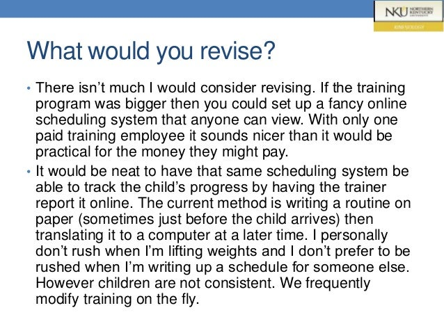 What would you revise? • There isn't much I would consider revising. If the training program was bigger then you could set...