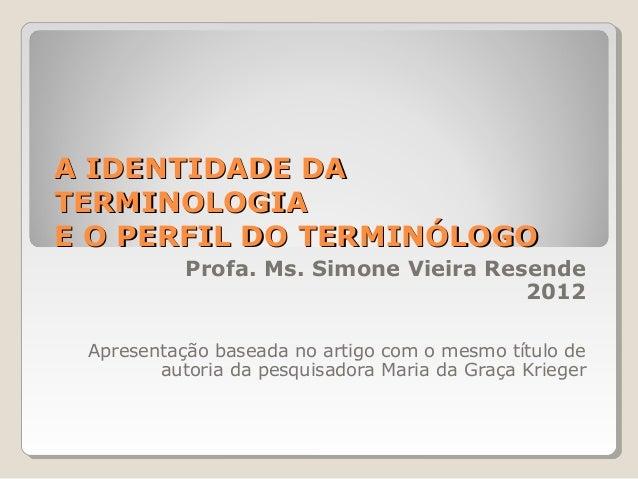 A IDENTIDADE DAA IDENTIDADE DA TERMINOLOGIATERMINOLOGIA E O PERFIL DO TERMINÓLOGOE O PERFIL DO TERMINÓLOGO Profa. Ms. Simo...