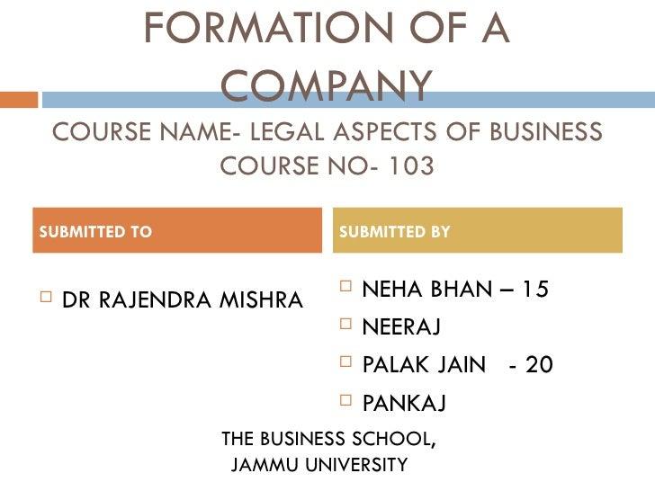 FORMATION OF A COMPANY COURSE NAME- LEGAL ASPECTS OF BUSINESS COURSE NO- 103 <ul><li>DR RAJENDRA MISHRA </li></ul><ul><li>...