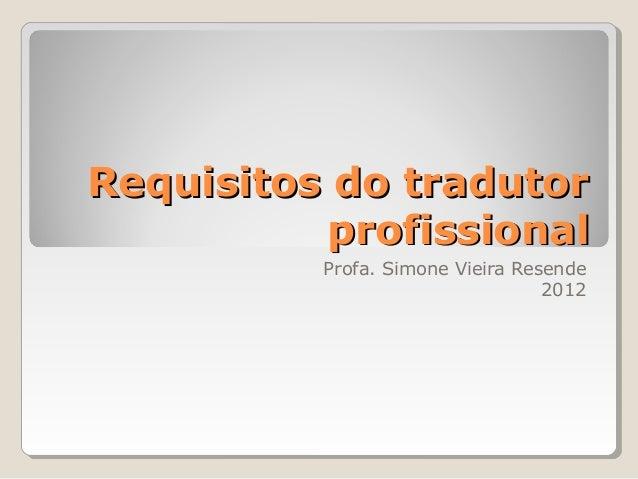 Requisitos do tradutorRequisitos do tradutor profissionalprofissional Profa. Simone Vieira Resende 2012