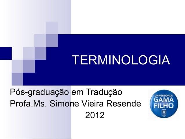 TERMINOLOGIA Pós-graduação em Tradução Profa.Ms. Simone Vieira Resende 2012
