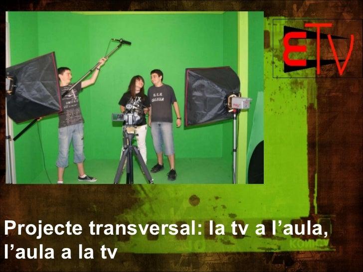 Projecte transversal: la tv a l'aula,  l'aula a la tv