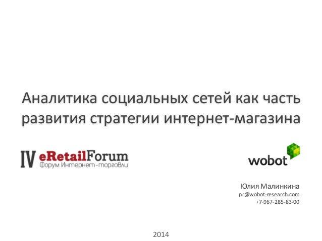 Аналитика  социальных  сетей  как  часть  развития  стратегии  интернет-‐магазина  Юлия  Малинкина  pr@wobot-‐research.c...