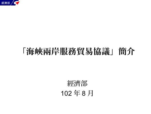 經濟部 經濟部 102 年 8 月 「海峽兩岸服務貿易協議」簡介
