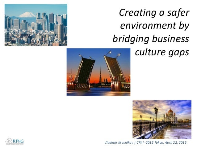 Creating a safer environment by bridging business culture gaps Vladimir Krasnikov   CPhI -2015 Tokyo, April 22, 2015