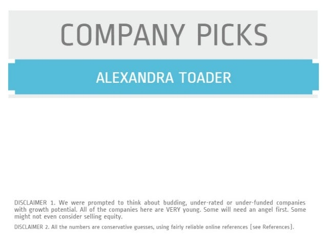COMPANY PICKS  ALEXANDRA TOADER     DISCLAIMER 1. We were prompted to think about budding,  under-rated or under-funded co...