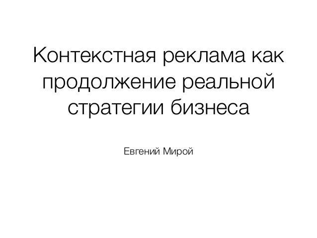 Контекстная реклама как  продолжение реальной  стратегии бизнеса  Евгений Мирой