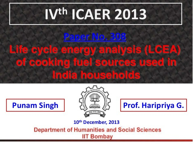 th IV  ICAER 2013  Paper No. 308 Life cycle energy analysis (LCEA) of cooking fuel sources used in India households Punam ...