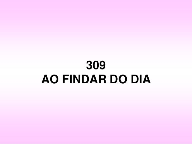 309 AO FINDAR DO DIA