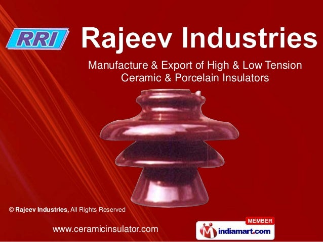 www.ceramicinsulator.com© Rajeev Industries, All Rights ReservedManufacture & Export of High & Low TensionCeramic & Porcel...