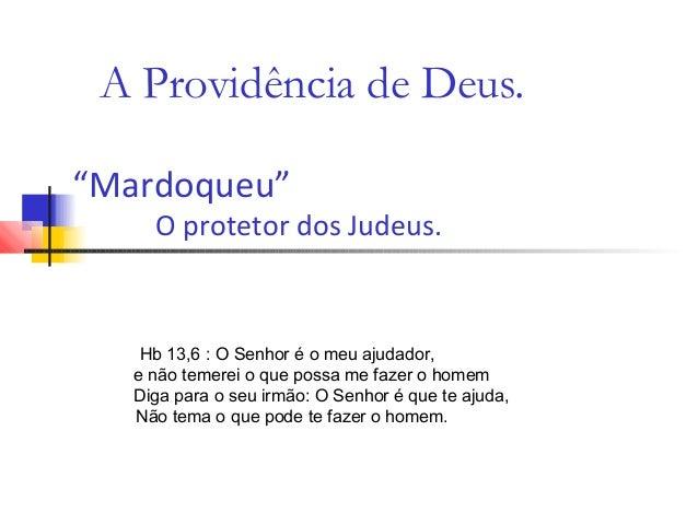 """A Providência de Deus. """"Mardoqueu"""" O protetor dos Judeus. Hb 13,6 : O Senhor é o meu ajudador, e não temerei o que possa m..."""