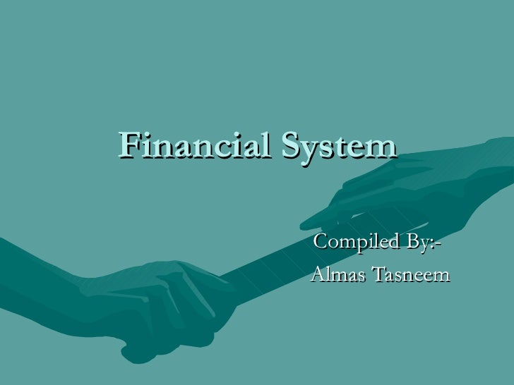 Financial System Compiled By:-  Almas Tasneem