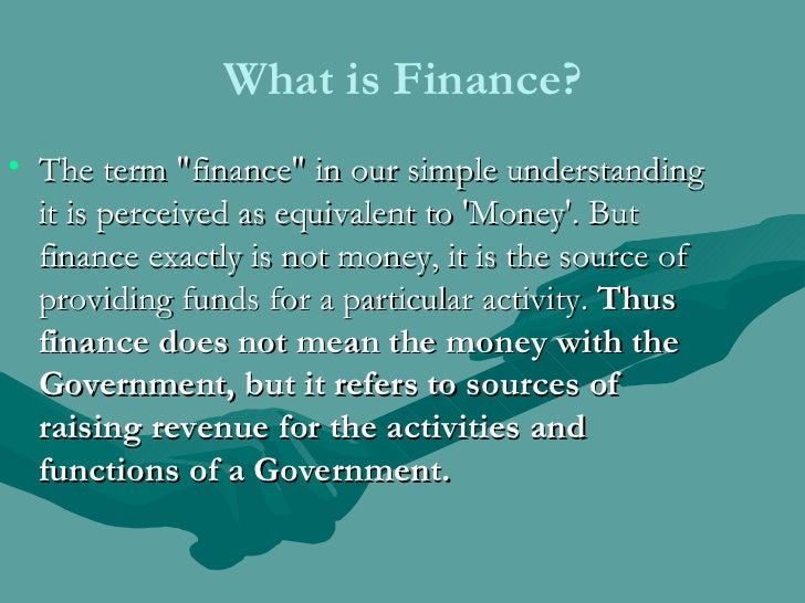 What is Finance? <ul><li>The term &quot;finance&quot; in our simple understanding it is perceived as equivalent to 'Money'...