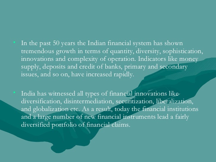 <ul><li>In the past 50 years the Indian financial system has shown tremendous growth in terms of quantity, diversity, soph...