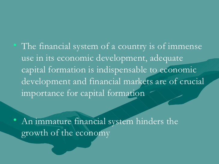 <ul><li>The financial system of a country is of immense use in its economic development, adequate capital formation is ind...