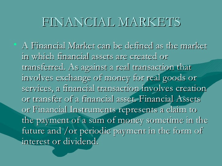 FINANCIAL MARKETS <ul><li>A Financial Market can be defined as the market in which financial assets are created or transfe...