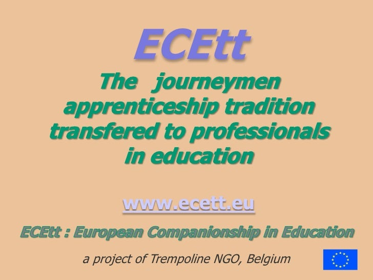 ECEttThe   journeymenapprenticeship traditiontransfered to professionalsin education<br /> www.ecett.eu<br />ECEtt : Europ...