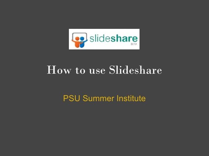 How to use Slideshare    PSU Summer Institute