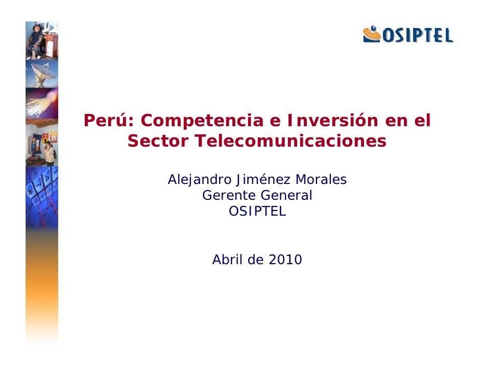 Perú: Competencia e Inversión en el     Sector Telecomunicaciones          Alejandro Jiménez Morales              Gerente ...