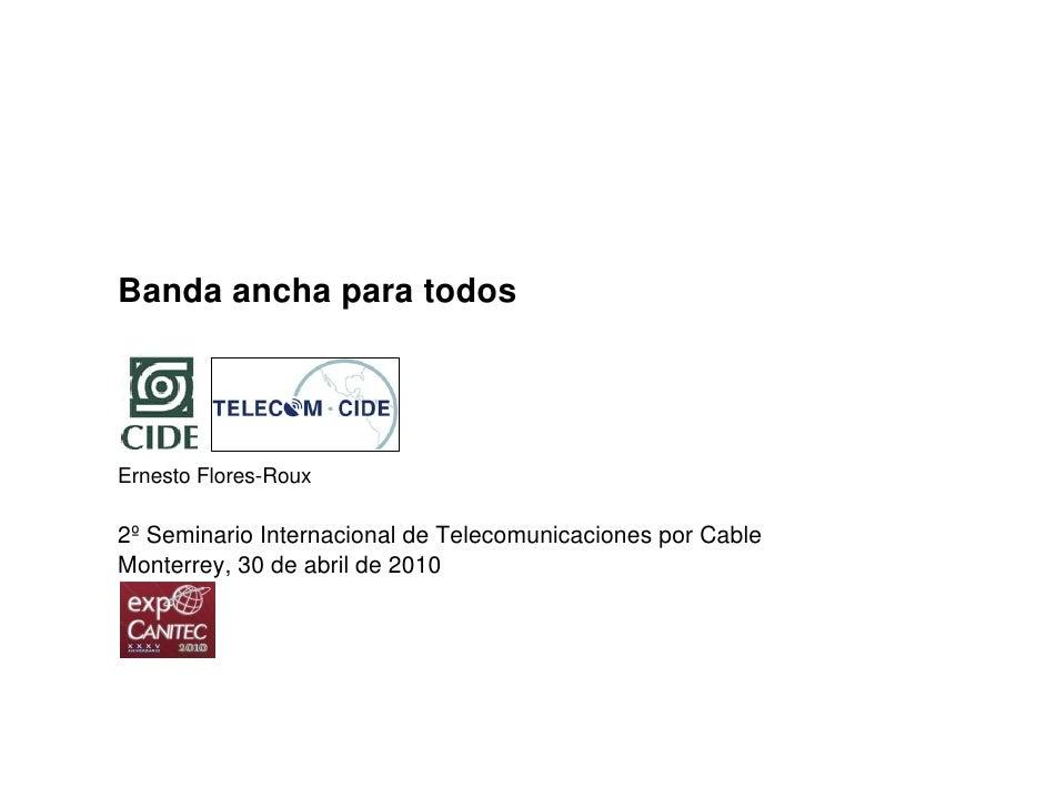 Banda ancha para todos     Ernesto Flores-Roux  2º Seminario Internacional de Telecomunicaciones por Cable Monterrey, 30 d...
