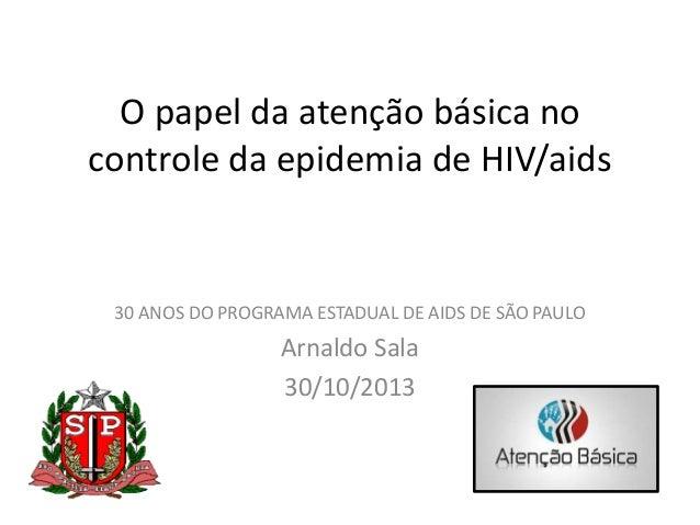 O papel da atenção básica no controle da epidemia de HIV/aids  30 ANOS DO PROGRAMA ESTADUAL DE AIDS DE SÃO PAULO  Arnaldo ...